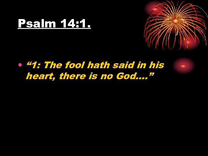 "Psalm 14: 1. • "" 1: The fool hath said in his heart, there"