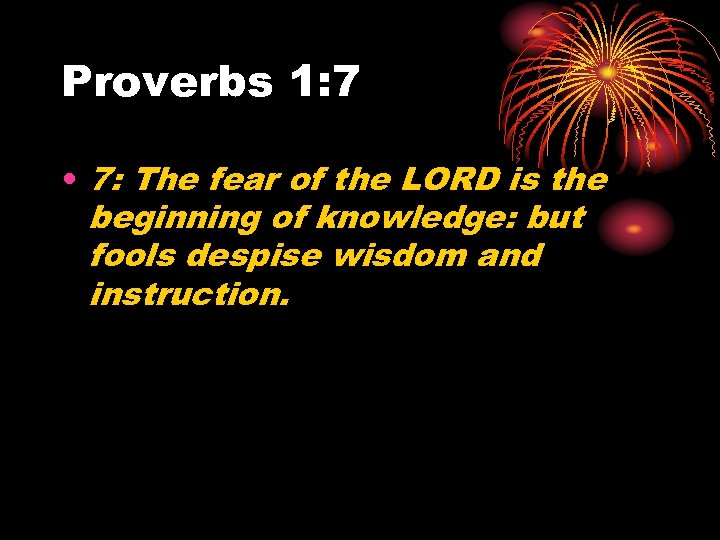 Proverbs 1: 7 • 7: The fear of the LORD is the beginning of