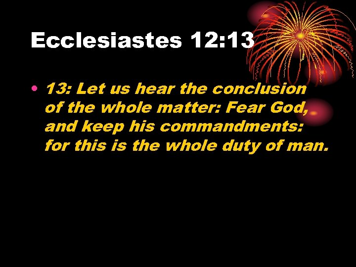 Ecclesiastes 12: 13 • 13: Let us hear the conclusion of the whole matter: