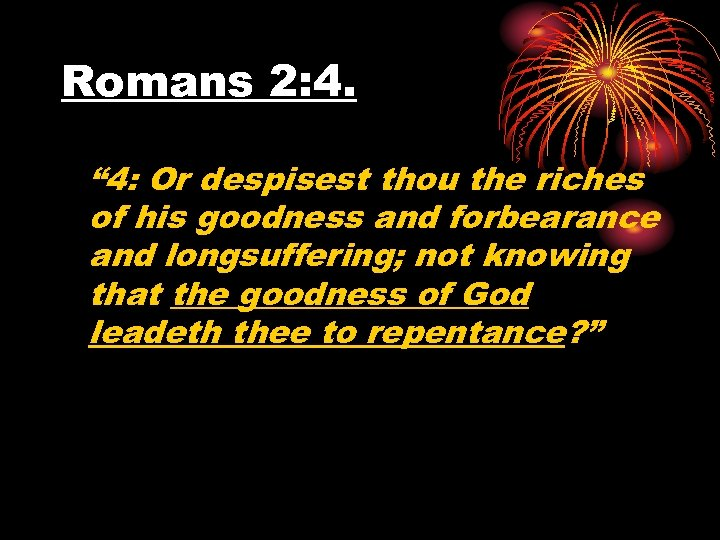 "Romans 2: 4. "" 4: Or despisest thou the riches of his goodness and"