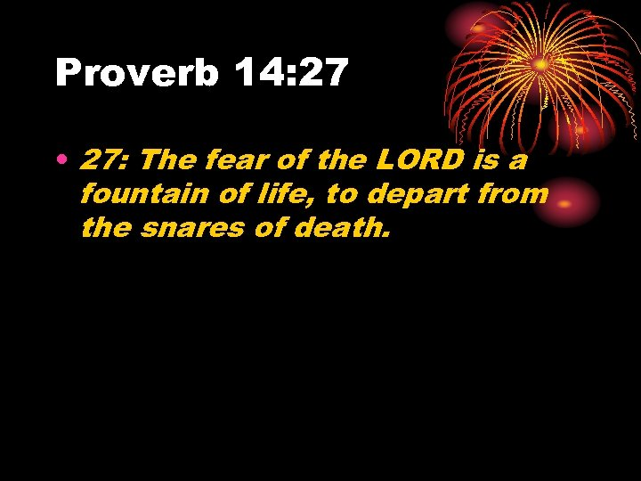 Proverb 14: 27 • 27: The fear of the LORD is a fountain of