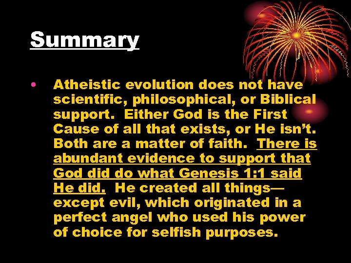 Summary • Atheistic evolution does not have scientific, philosophical, or Biblical support. Either God