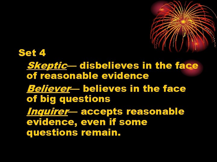 Set 4 Skeptic— disbelieves in the face of reasonable evidence Believer— believes in the