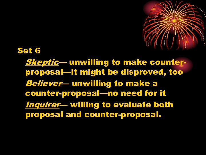 Set 6 Skeptic— unwilling to make counterproposal—it might be disproved, too Believer— unwilling to
