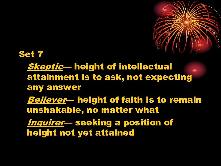 Set 7 Skeptic— height of intellectual attainment is to ask, not expecting any answer