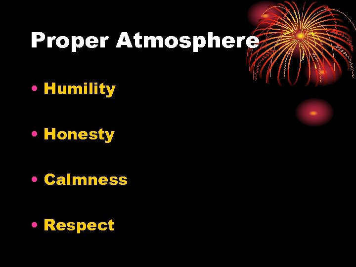 Proper Atmosphere • Humility • Honesty • Calmness • Respect