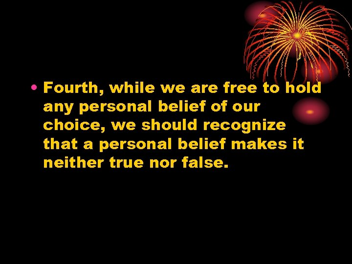 • Fourth, while we are free to hold any personal belief of our