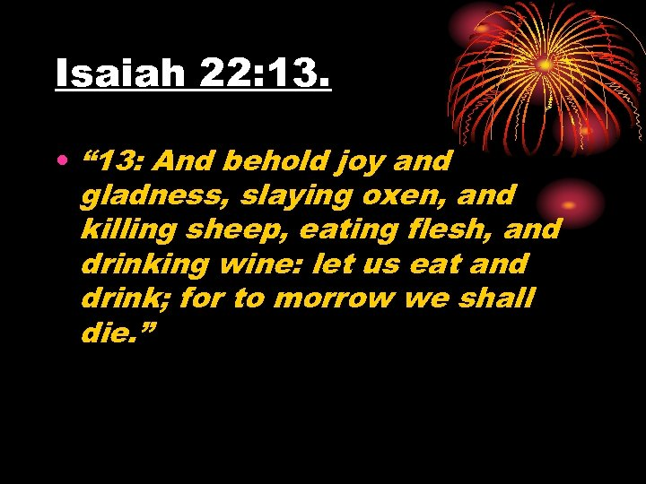 "Isaiah 22: 13. • "" 13: And behold joy and gladness, slaying oxen, and"