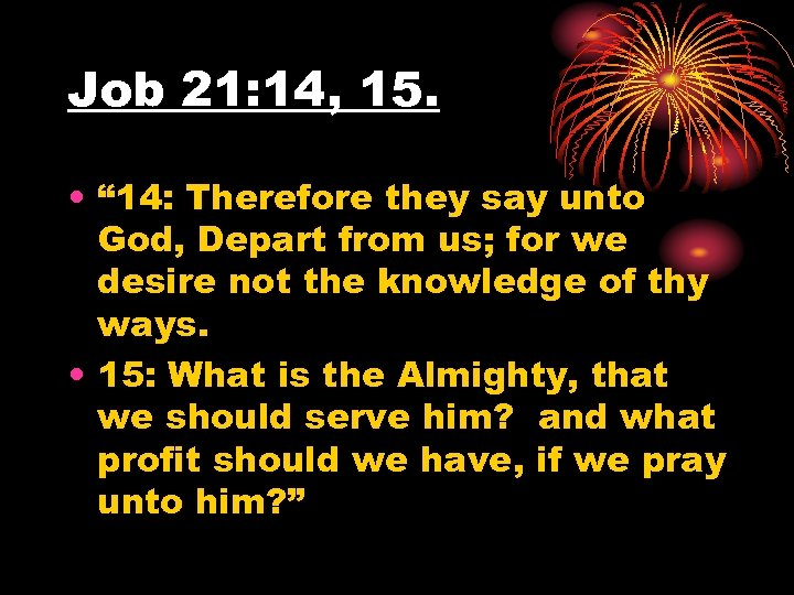 "Job 21: 14, 15. • "" 14: Therefore they say unto God, Depart from"