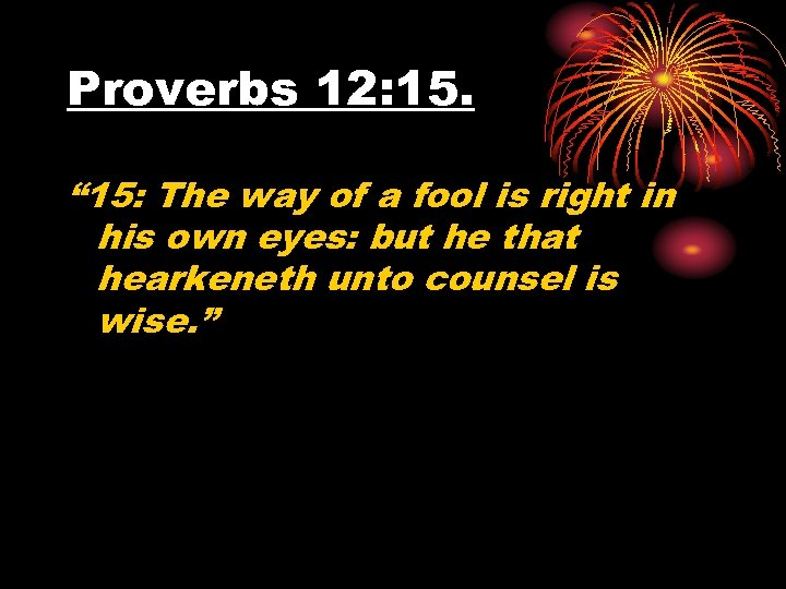 "Proverbs 12: 15. "" 15: The way of a fool is right in his"