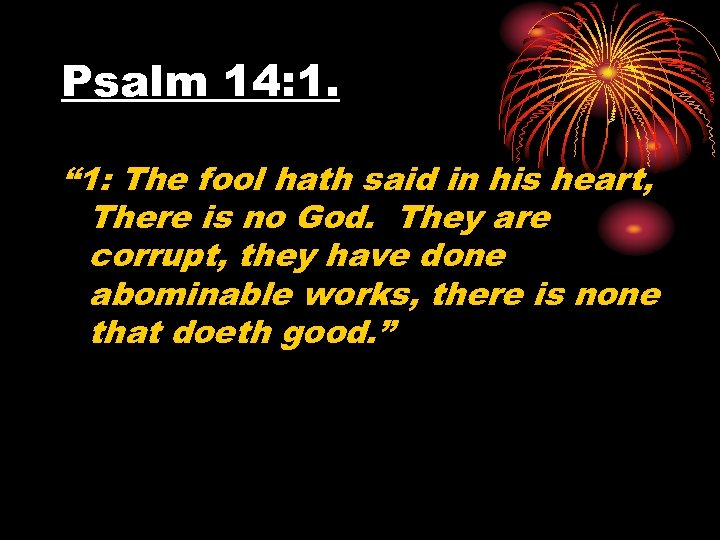 "Psalm 14: 1. "" 1: The fool hath said in his heart, There is"