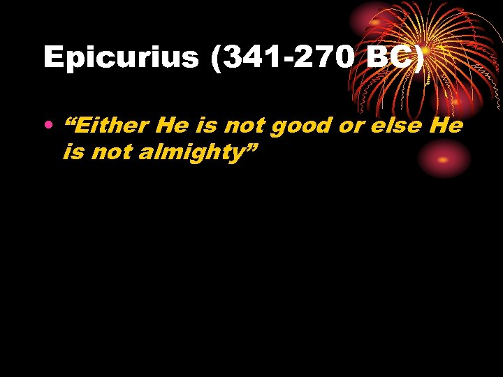 "Epicurius (341 -270 BC) • ""Either He is not good or else He is"