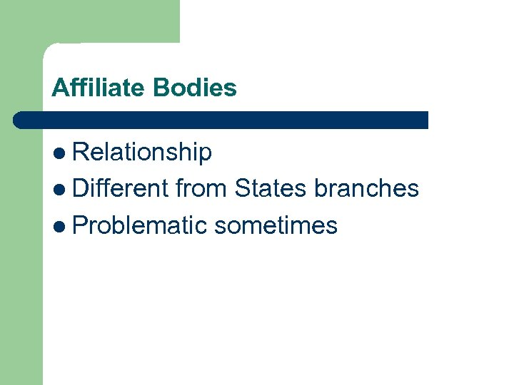 Affiliate Bodies l Relationship l Different from States branches l Problematic sometimes