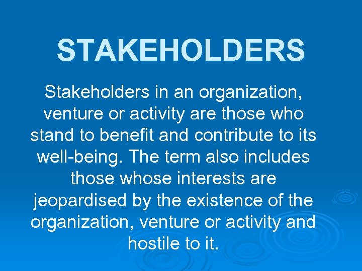 STAKEHOLDERS Stakeholders in an organization, venture or activity are those who stand to benefit