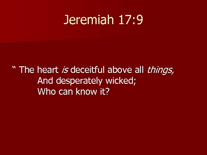 """Jeremiah 17: 9 """" The heart is deceitful above all things, And desperately wicked;"""