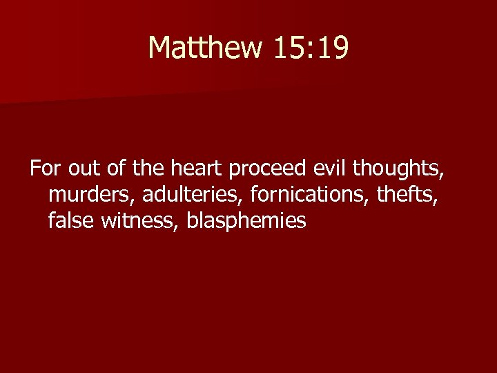 Matthew 15: 19 For out of the heart proceed evil thoughts, murders, adulteries, fornications,