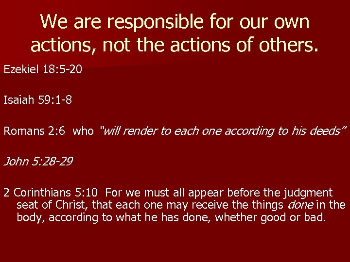 We are responsible for our own actions, not the actions of others. Ezekiel 18:
