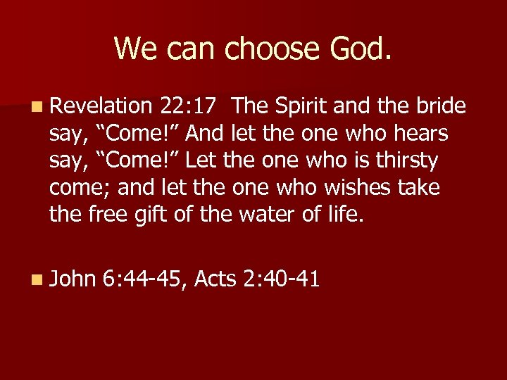 We can choose God. n Revelation 22: 17 The Spirit and the bride say,