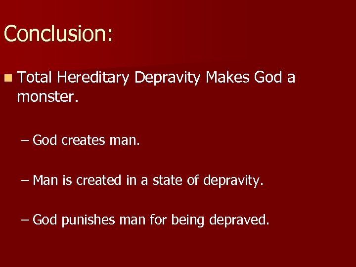 Conclusion: n Total Hereditary Depravity Makes God a monster. – God creates man. –