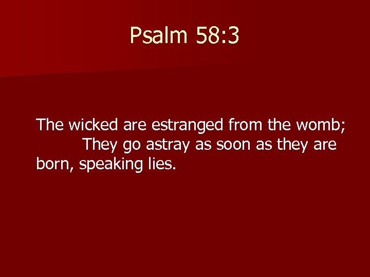 Psalm 58: 3 The wicked are estranged from the womb; They go astray as