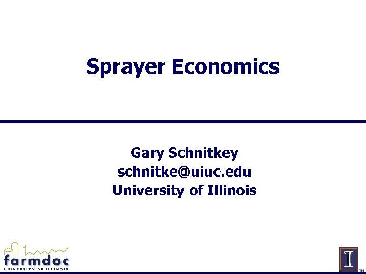 Sprayer Economics Gary Schnitkey schnitke@uiuc. edu University of Illinois