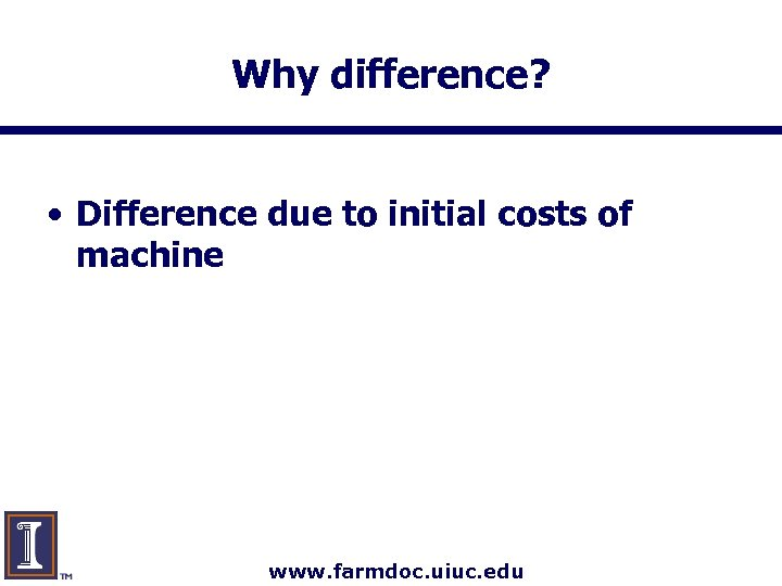 Why difference? • Difference due to initial costs of machine www. farmdoc. uiuc. edu