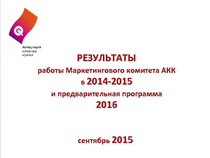 РЕЗУЛЬТАТЫ работы Маркетингового комитета АКК в 2014 -2015 и предварительная программа 2016 сентябрь 2015