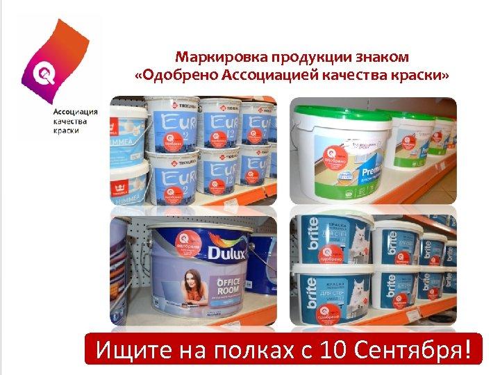 Маркировка продукции знаком «Одобрено Ассоциацией качества краски» Ищите на полках с 10 Сентября!