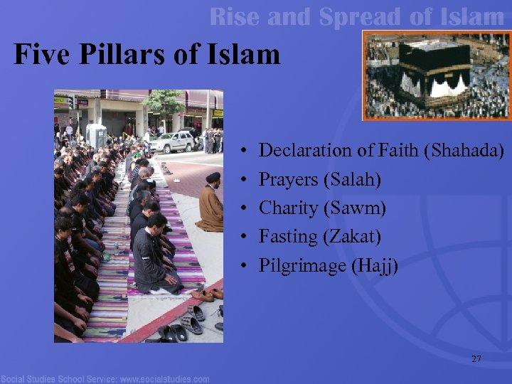 Five Pillars of Islam • • • Declaration of Faith (Shahada) Prayers (Salah) Charity