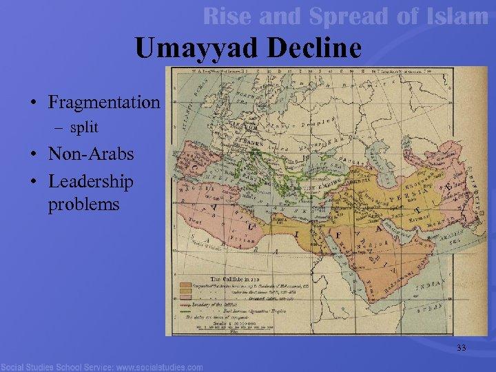 Umayyad Decline • Fragmentation – split • Non-Arabs • Leadership problems 33