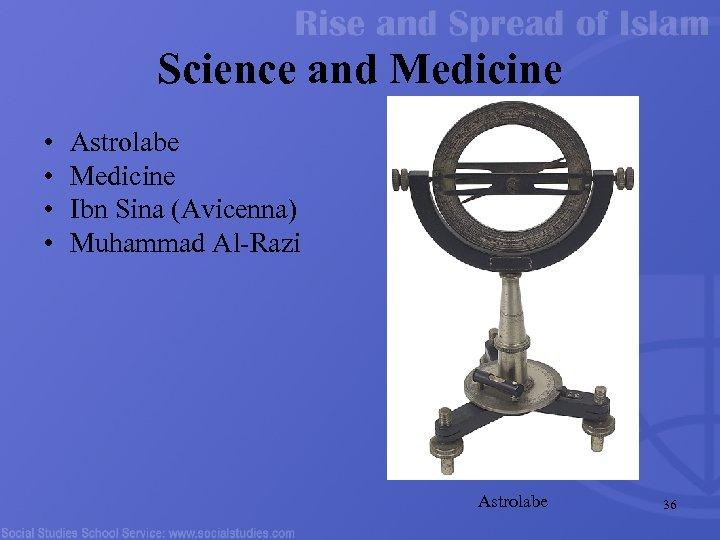 Science and Medicine • • Astrolabe Medicine Ibn Sina (Avicenna) Muhammad Al-Razi Astrolabe 36
