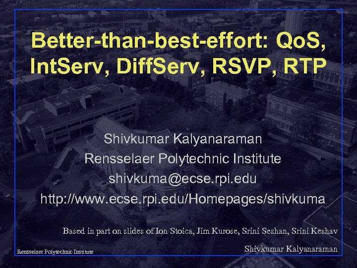 Better-than-best-effort: Qo. S, Int. Serv, Diff. Serv, RSVP, RTP Shivkumar Kalyanaraman Rensselaer Polytechnic Institute