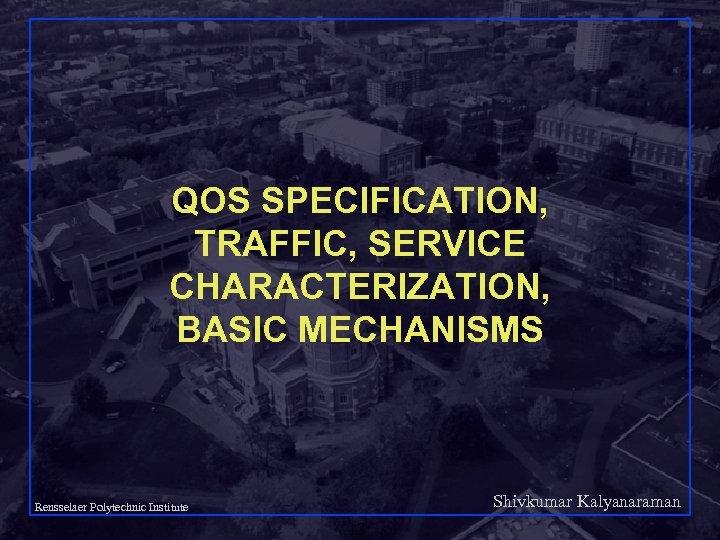 QOS SPECIFICATION, TRAFFIC, SERVICE CHARACTERIZATION, BASIC MECHANISMS Shivkumar Kalyanaraman Rensselaer Polytechnic Institute 13