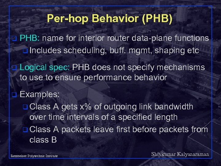 Per-hop Behavior (PHB) q PHB: name for interior router data-plane functions q Includes scheduling,