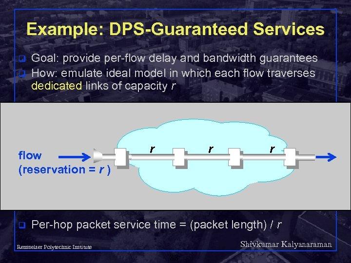 Example: DPS-Guaranteed Services q q Goal: provide per-flow delay and bandwidth guarantees How: emulate