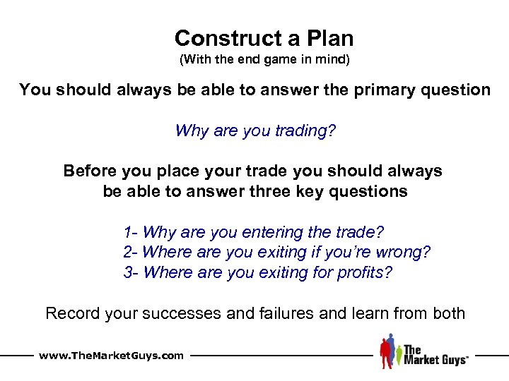 Construct a Plan (With the end game in mind) You should always be able