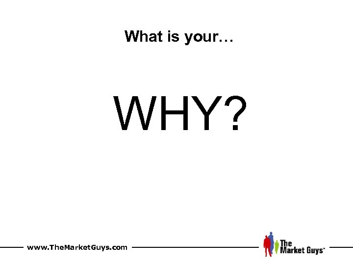 What is your… WHY? www. The. Market. Guys. com