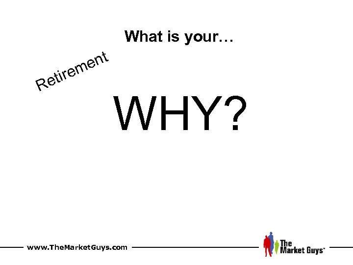 What is your… nt me ire et R WHY? www. The. Market. Guys. com