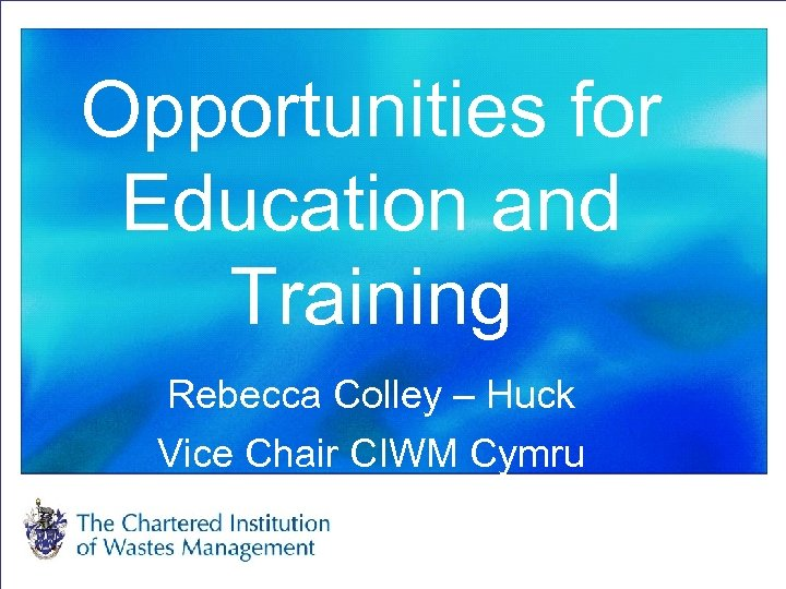 Opportunities for Education and Training Rebecca Colley – Huck Vice Chair CIWM Cymru