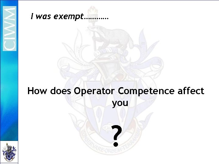 I was exempt………… How does Operator Competence affect you 12 ?