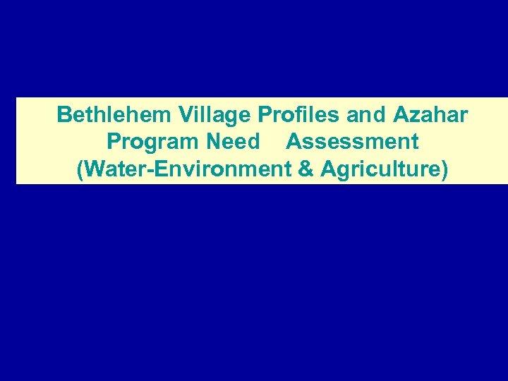 Bethlehem Village Profiles and Azahar Program Need Assessment (Water-Environment & Agriculture)