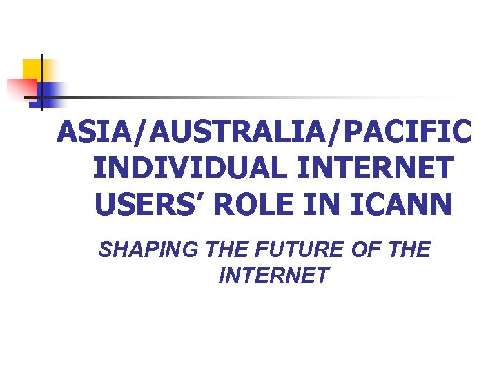 ASIA/AUSTRALIA/PACIFIC INDIVIDUAL INTERNET USERS' ROLE IN ICANN SHAPING THE FUTURE OF THE INTERNET