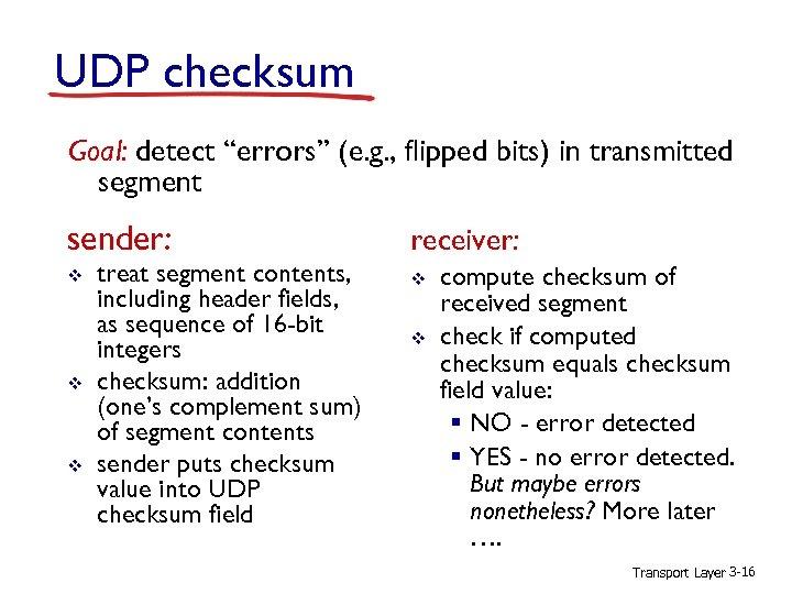 "UDP checksum Goal: detect ""errors"" (e. g. , flipped bits) in transmitted segment sender:"