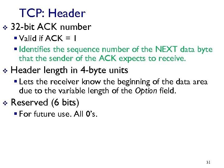 TCP: Header v 32 -bit ACK number § Valid if ACK = 1 §