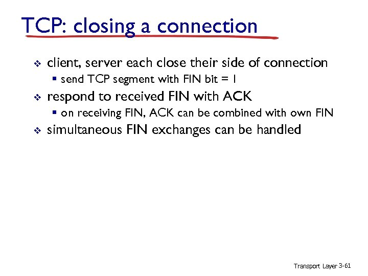 TCP: closing a connection v client, server each close their side of connection §