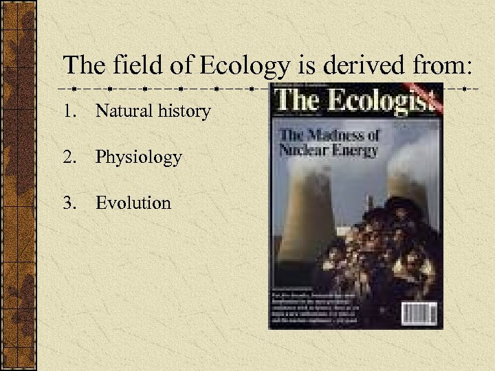 The field of Ecology is derived from: 1. Natural history 2. Physiology 3. Evolution