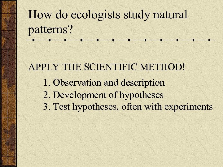 How do ecologists study natural patterns? APPLY THE SCIENTIFIC METHOD! 1. Observation and description