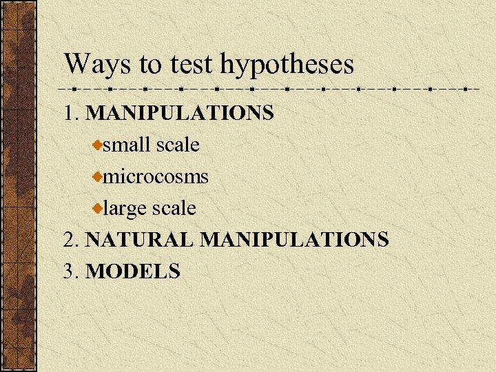 Ways to test hypotheses 1. MANIPULATIONS small scale microcosms large scale 2. NATURAL MANIPULATIONS