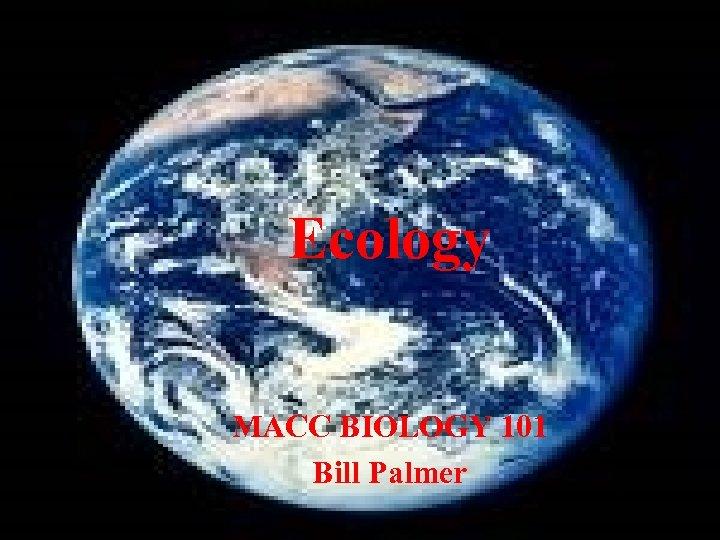 Ecology MACC BIOLOGY 101 Bill Palmer