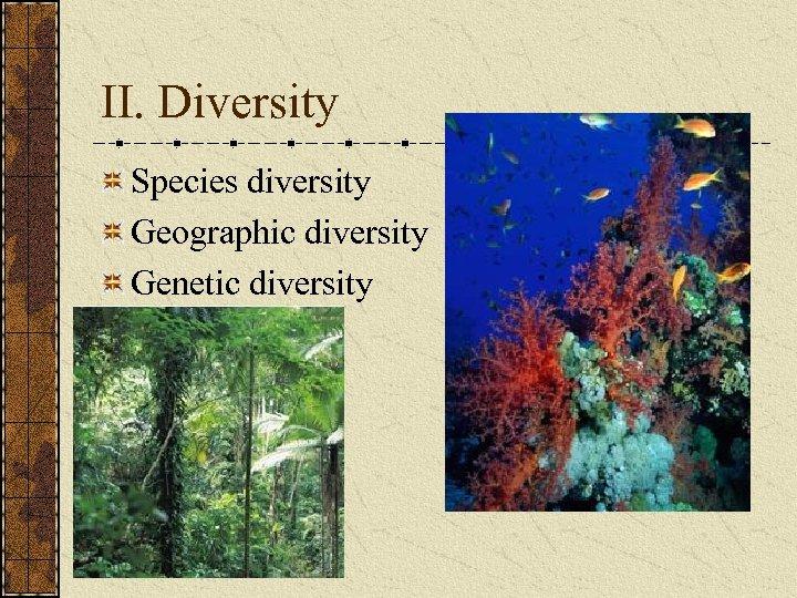II. Diversity Species diversity Geographic diversity Genetic diversity